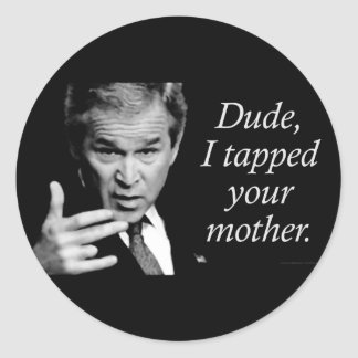 Dude, I Tapped Your Mother Classic Round Sticker