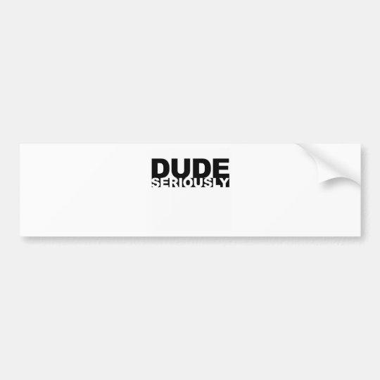 dude seriously bumper sticker