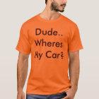 Dude..Wheres My Car? T-Shirt