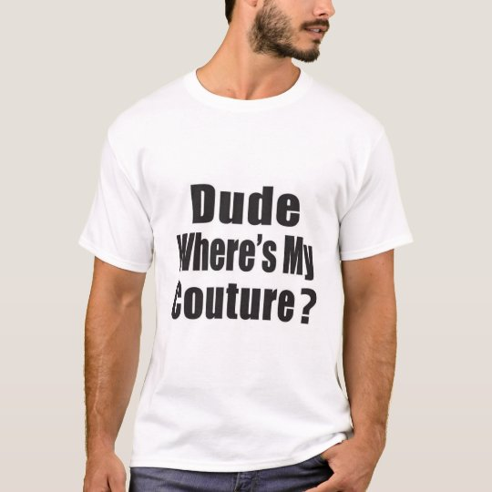 Dude, where's my couture. T-Shirt