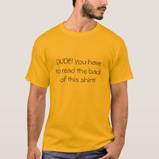 DUDE! You have to read the back of this shirt! T-Shirt