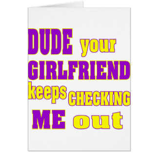 Dude Your Girlfriend Keeps Checking Me Out Greeting Card