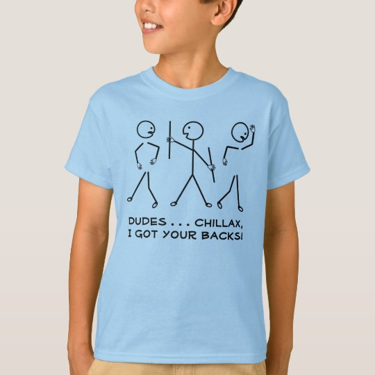 Dudes, Chillax, I Got Your Backs! Humourous T-Shirt