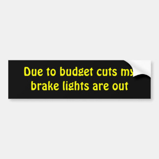 Due to budget cuts my brake lights are out bumper sticker