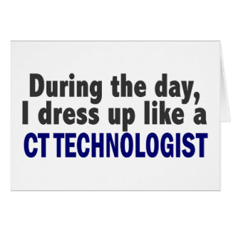 During The Day I Dress Up Like A CT Technologist Card