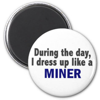 During The Day I Dress Up Like A Miner Magnet