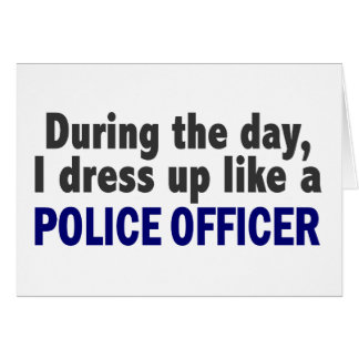 During The Day I Dress Up Like A Police Officer Card