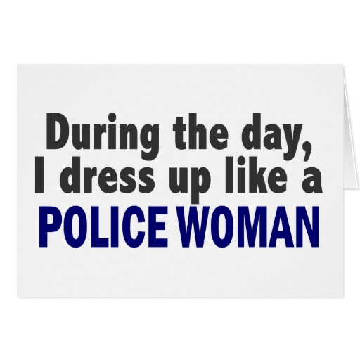 During The Day I Dress Up Like A Police Woman Greeting Cards