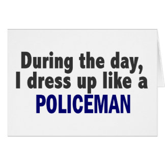 During The Day I Dress Up Like A Policeman Card