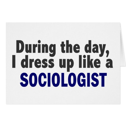 During The Day I Dress Up Like A Sociologist Card