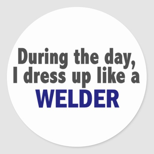 During The Day I Dress Up Like A Welder Sticker