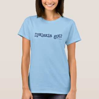 Dyslexia Got? T-Shirt