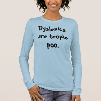 Dyslexics are teople poo. long sleeve T-Shirt