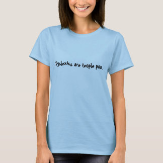 Dyslexics are teople poo. T-Shirt