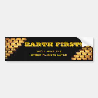EARTH FIRST! we'll mine the other planets later Bumper Sticker