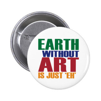 Earth Without Art Is Just Eh 6 Cm Round Badge