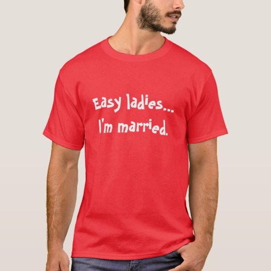 Easy ladiesI'm married. T-Shirt