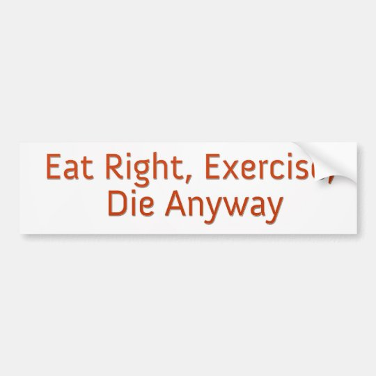 Eat Right, Exercise, Die Anyway Bumper Sticker