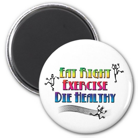 Eat Right Exercise Die Healthy - Funny Dark Humour Magnet