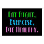 Eat Right, Exercise, Die Healthy Poster