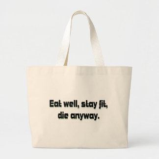 Eat well, stay fit, die anyway. bags