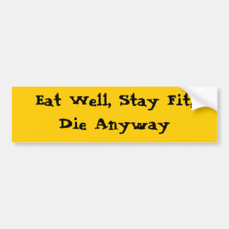 Eat Well Stay Fit Die Anyway Bumper Stickers