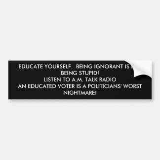 EDUCATE YOURSELF.  BEING IGNORANT IS LIKE BEING... BUMPER STICKER