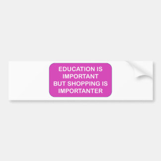Education is import Shopping are importanter Bumper Stickers