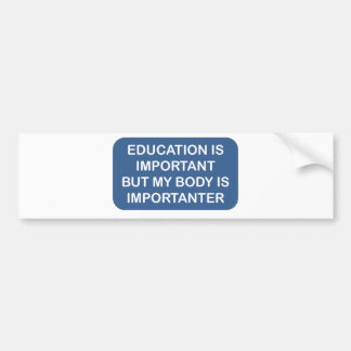 Education is important My body is importanter Bumper Stickers