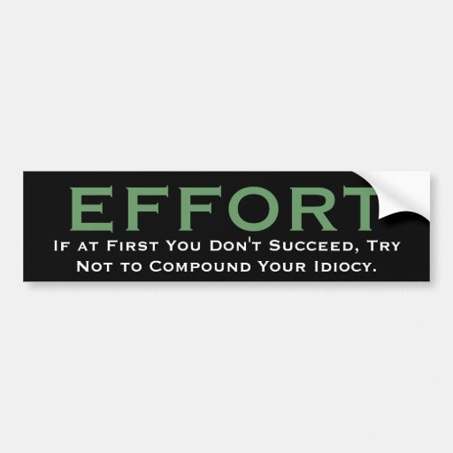 EFFORT, If at First You Don't Succeed, Try Not ... Bumper Sticker