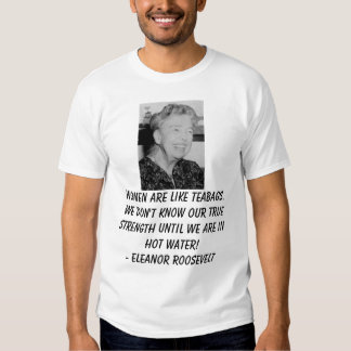 Eleanor_Roosevelt, Women are like teabags. We d... Tshirts