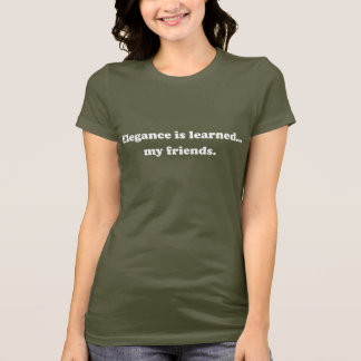 Elegance Is Learned... My Friends T-Shirt