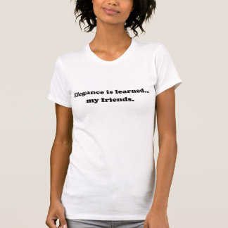 Elegance Is Learned... My Friends T Shirt