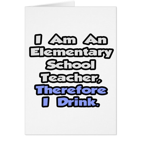 Elementary School Teacher, Therefore I Drink Card