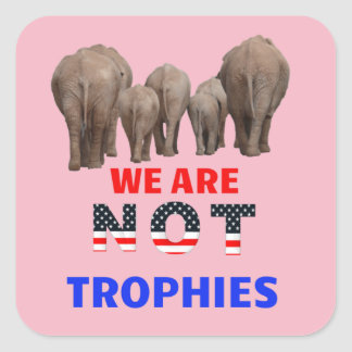 Elephants Are NOT Trophies! Square Sticker