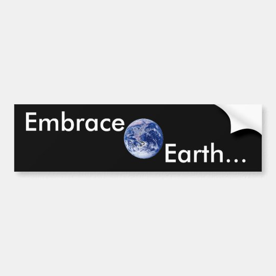 Embrace Earth... Bumper Sticker