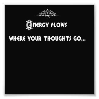 Energy flows where your thoughts go photograph