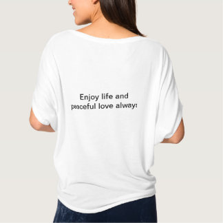 Enjoy life and peaceful love always! T-Shirt