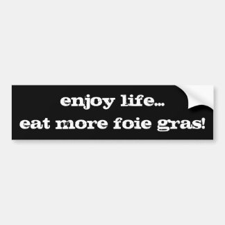enjoy life...eat more foie gras! bumper sticker