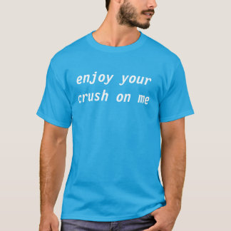 enjoy your crush on me T-Shirt