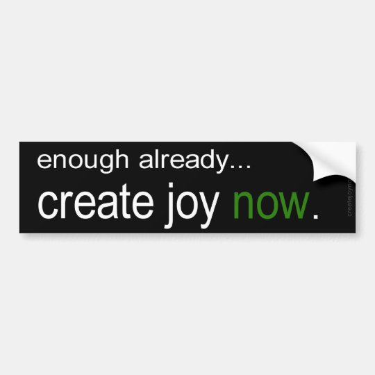 Enough already! - Create Joy Now Bumper Sticker
