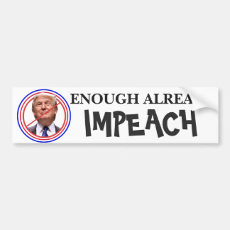 Enough Already, Impeach!!  Anti Trump Bumper Bumper Sticker