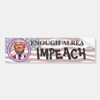 Enough Already, Impeach!!  Anti Trump Bumper Bumper Sticker