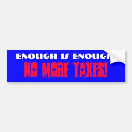 Enough is Enough!, No More Taxes! Bumper Sticker