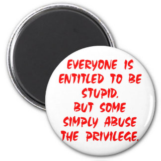 Entitled To Be Stupid Some Abuse The Privilege Magnet