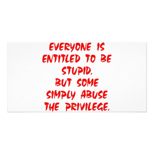 Entitled To Be Stupid Some Abuse The Privilege Photo Card Template