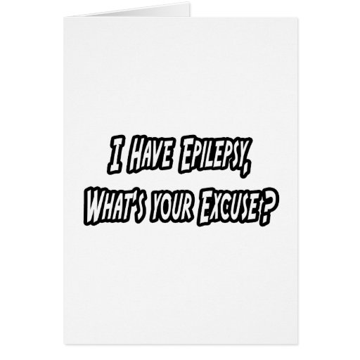 Epilepsy...Your Excuse? Card