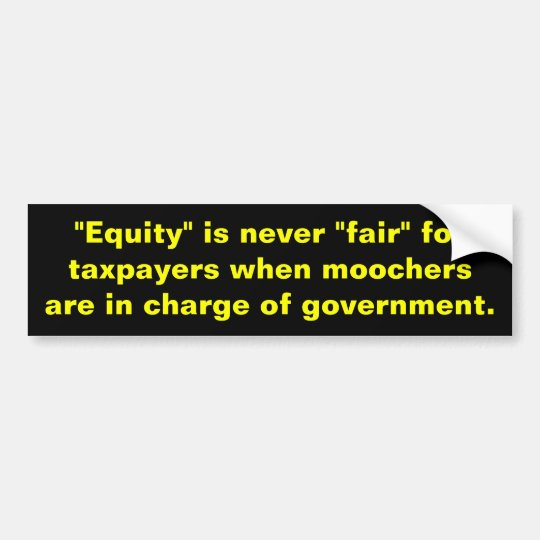"Equity is never fair""for taxpayers when moochers bumper sticker"