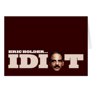 Eric Holder is an Idiot Greeting Card