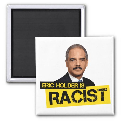 Eric Holder is Racist Magnets